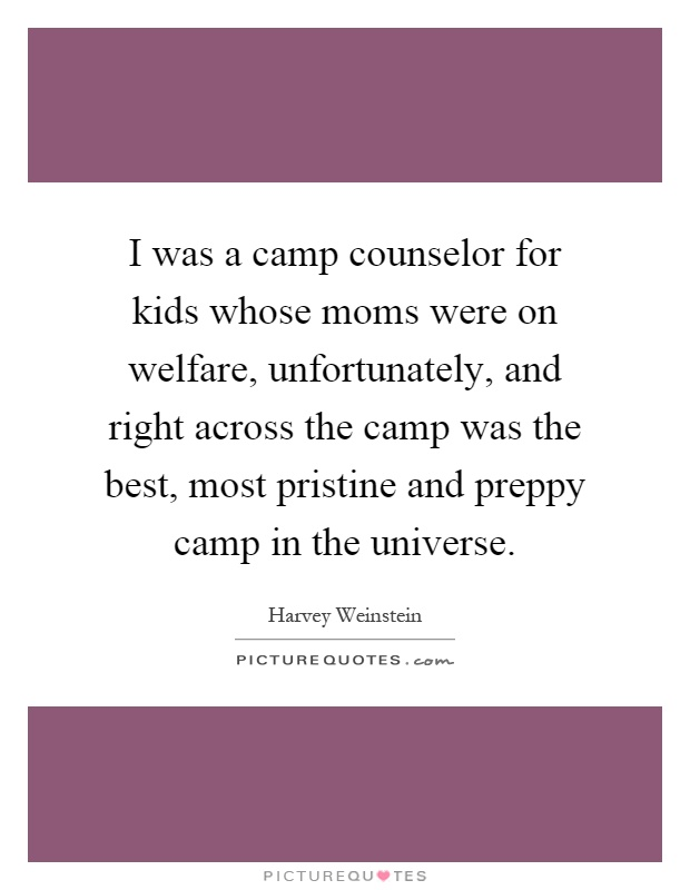 I was a camp counselor for kids whose moms were on welfare, unfortunately, and right across the camp was the best, most pristine and preppy camp in the universe Picture Quote #1