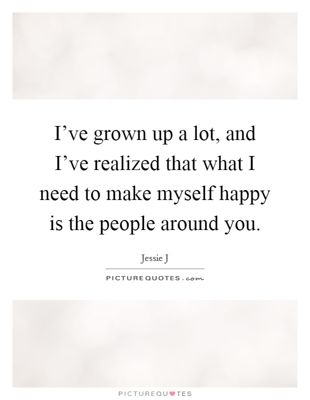 I've grown up a lot, and I've realized that what I need to make myself happy is the people around you Picture Quote #1
