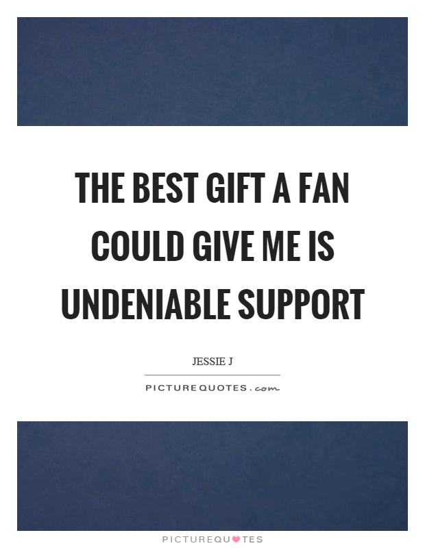 The best gift a fan could give me is undeniable support Picture Quote #1