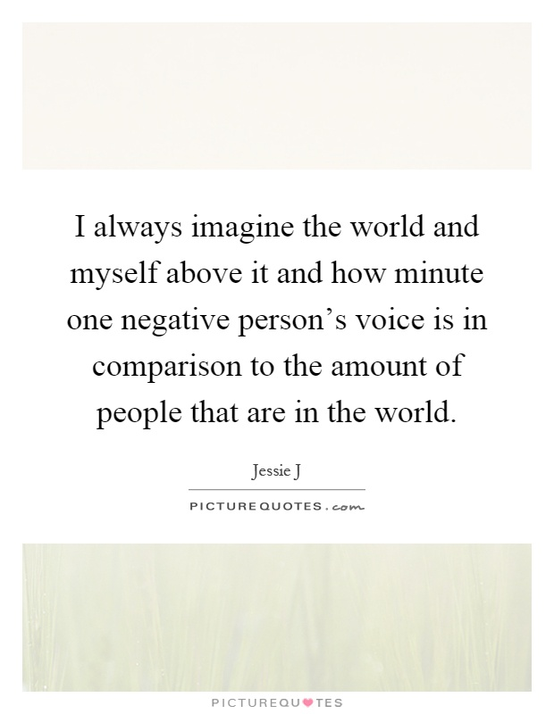 I always imagine the world and myself above it and how minute one negative person's voice is in comparison to the amount of people that are in the world Picture Quote #1