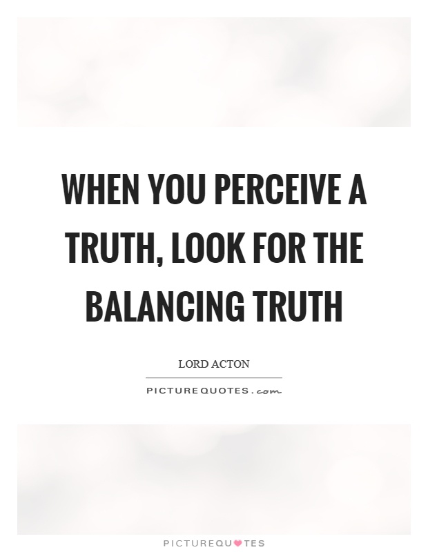 When you perceive a truth, look for the balancing truth Picture Quote #1