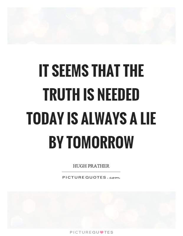 It seems that the truth is needed today is always a lie by tomorrow Picture Quote #1