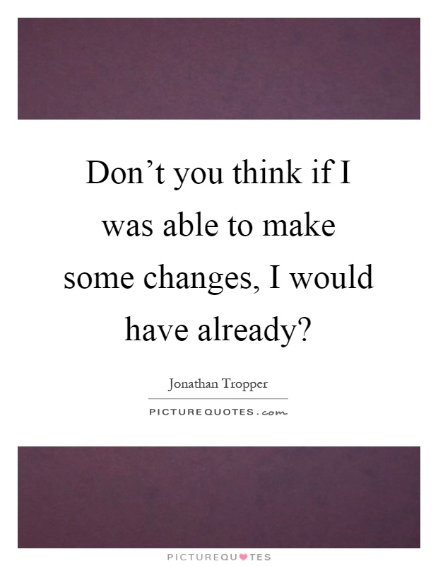 Don't you think if I was able to make some changes, I would have already? Picture Quote #1