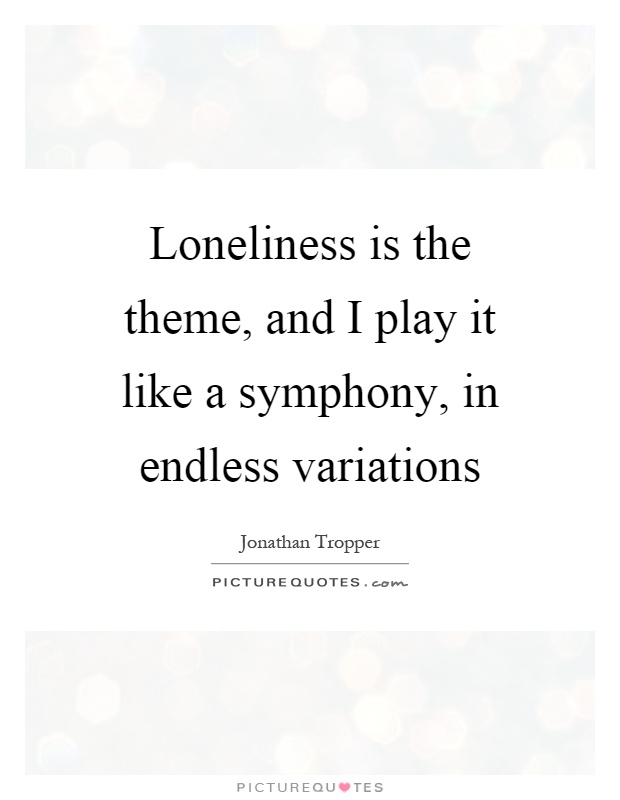 Loneliness is the theme, and I play it like a symphony, in endless variations Picture Quote #1