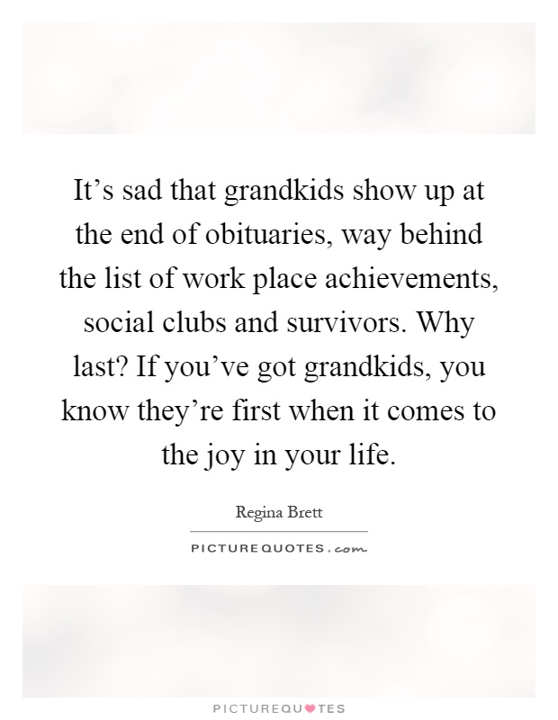 It's sad that grandkids show up at the end of obituaries, way behind the list of work place achievements, social clubs and survivors. Why last? If you've got grandkids, you know they're first when it comes to the joy in your life Picture Quote #1