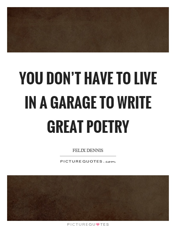 You don't have to live in a garage to write great poetry Picture Quote #1