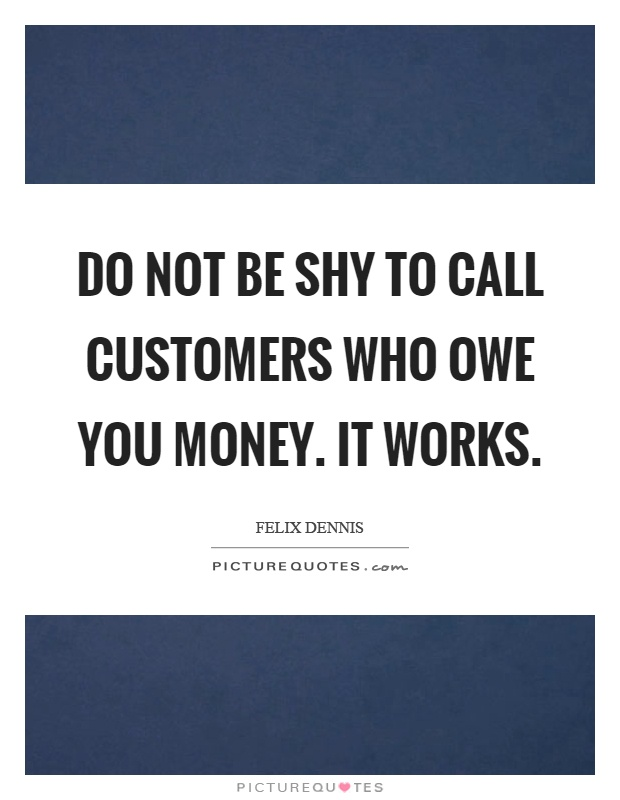 Do not be shy to call customers who owe you money. It works Picture Quote #1