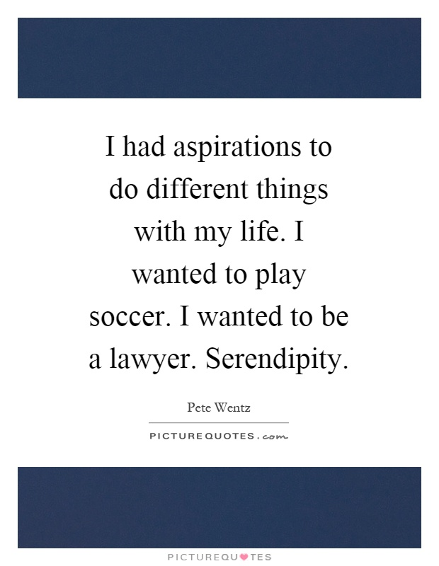 I had aspirations to do different things with my life. I wanted to play soccer. I wanted to be a lawyer. Serendipity Picture Quote #1