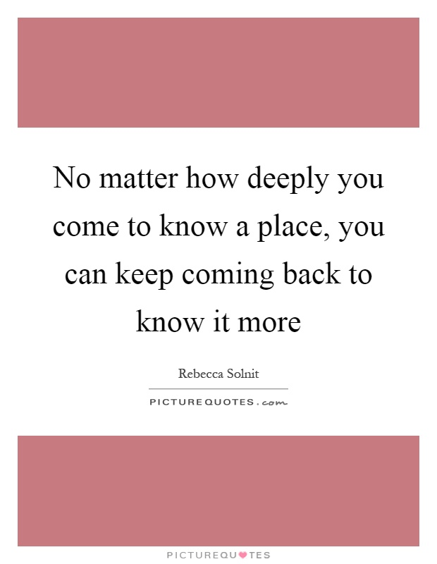 No matter how deeply you come to know a place, you can keep coming back to know it more Picture Quote #1