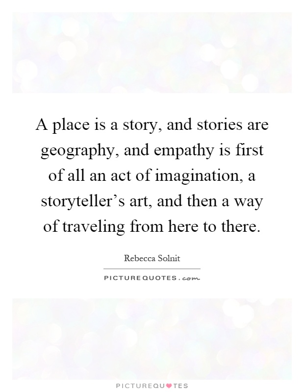 A place is a story, and stories are geography, and empathy is first of all an act of imagination, a storyteller's art, and then a way of traveling from here to there Picture Quote #1