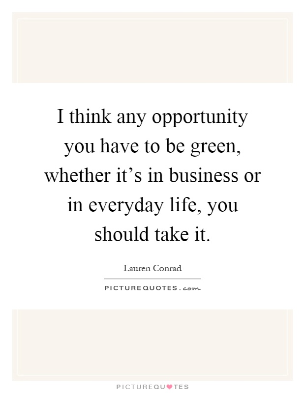 I think any opportunity you have to be green, whether it's in business or in everyday life, you should take it Picture Quote #1