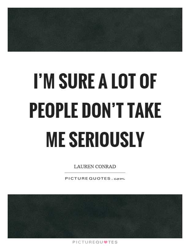 I'm sure a lot of people don't take me seriously Picture Quote #1