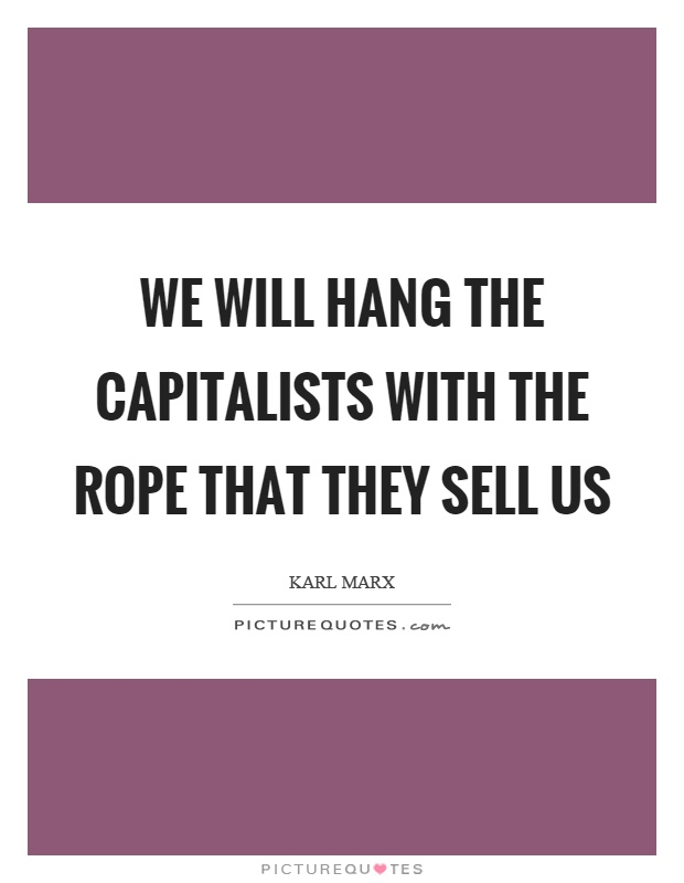 We will hang the capitalists with the rope that they sell us Picture Quote #1
