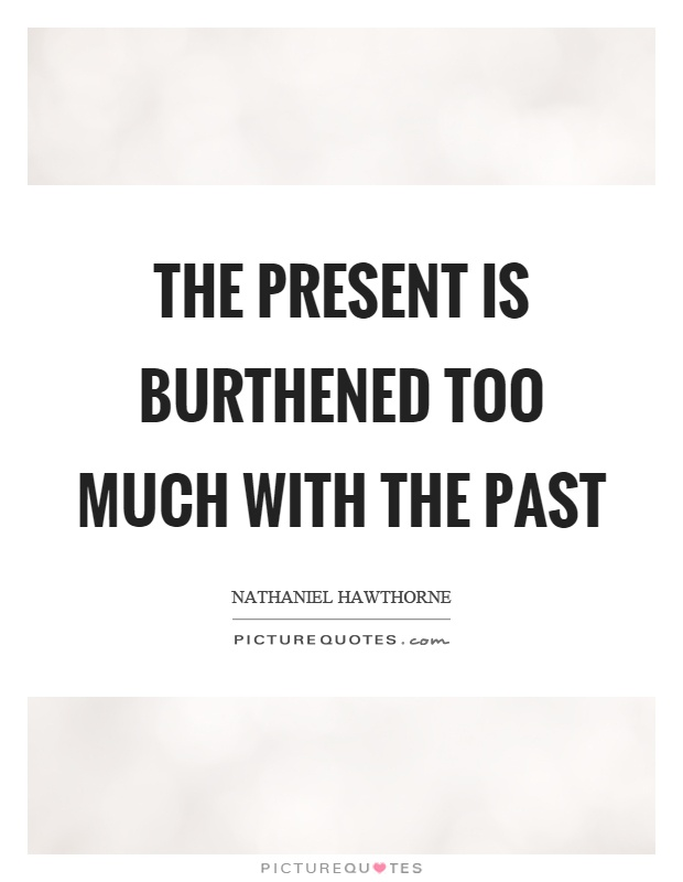 The present is burthened too much with the past Picture Quote #1