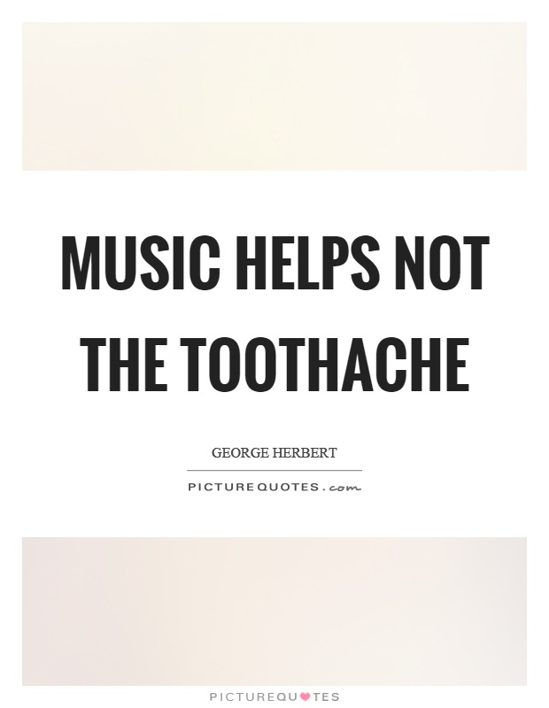 Music helps not the toothache Picture Quote #1