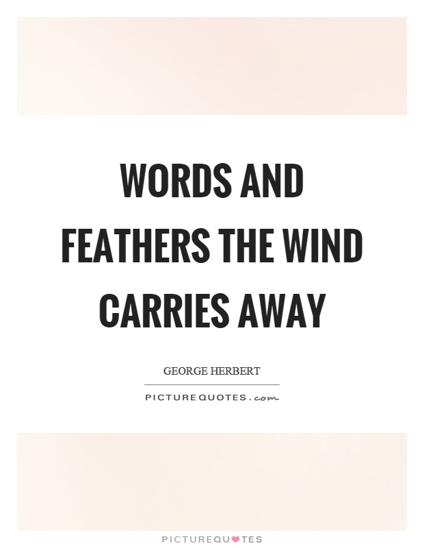 Words and feathers the wind carries away Picture Quote #1
