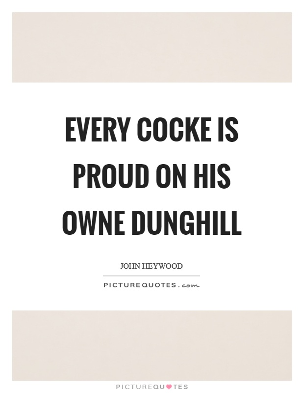 Every cocke is proud on his owne dunghill Picture Quote #1