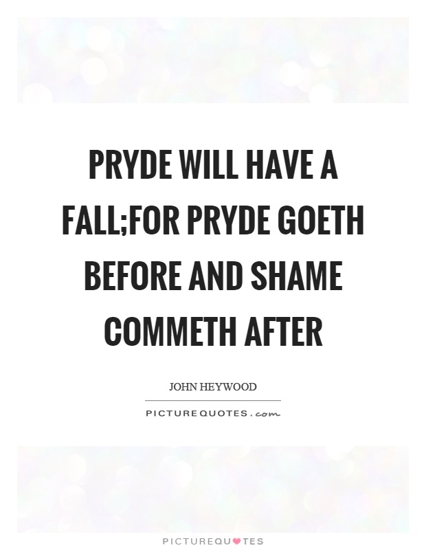 Pryde will have a fall;For pryde goeth before and shame commeth after Picture Quote #1