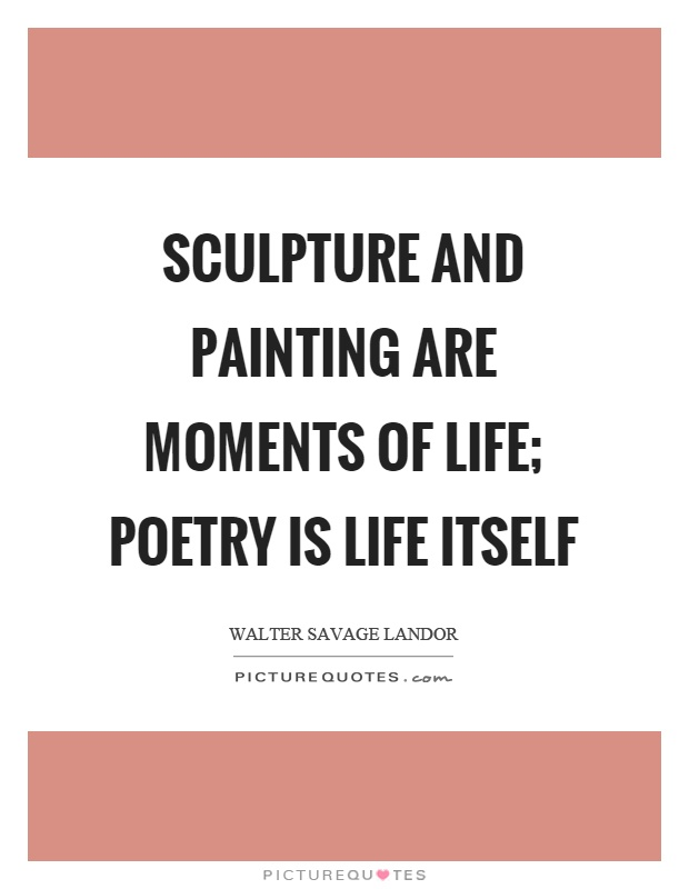 Sculpture and painting are moments of life; poetry is life itself Picture Quote #1