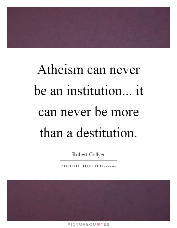 Atheism can never be an institution... it can never be more than a destitution Picture Quote #1