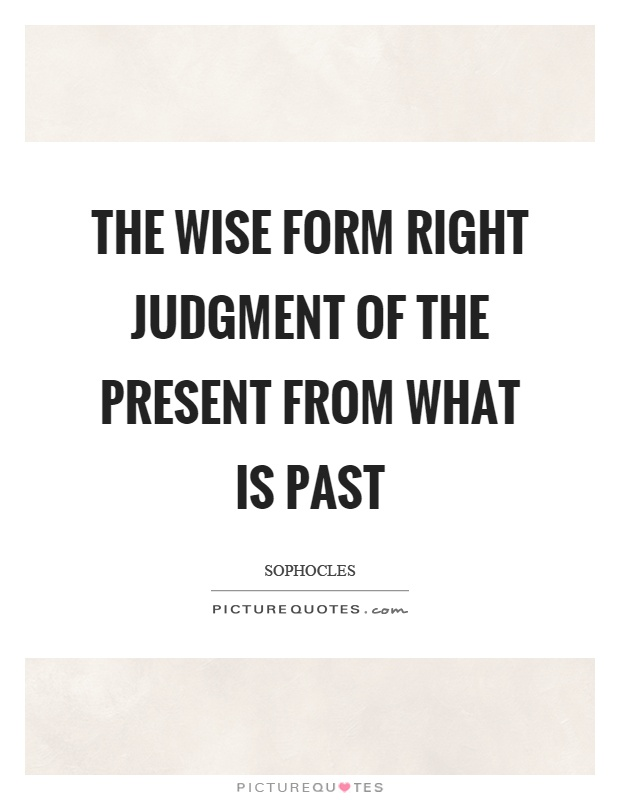 The wise form right judgment of the present from what is past Picture Quote #1