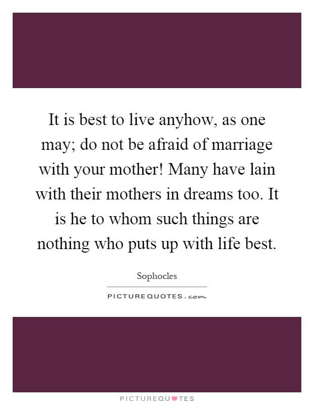 It is best to live anyhow, as one may; do not be afraid of marriage with your mother! Many have lain with their mothers in dreams too. It is he to whom such things are nothing who puts up with life best Picture Quote #1
