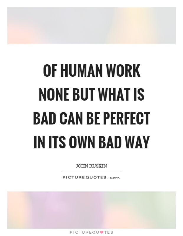 Of human work none but what is bad can be perfect in its own bad way Picture Quote #1