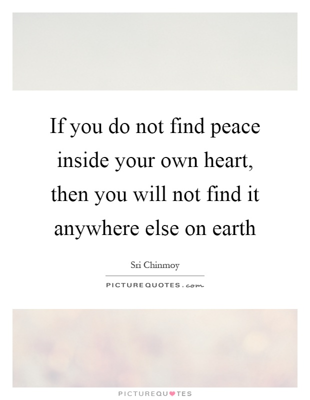 If you do not find peace inside your own heart, then you will not find it anywhere else on earth Picture Quote #1