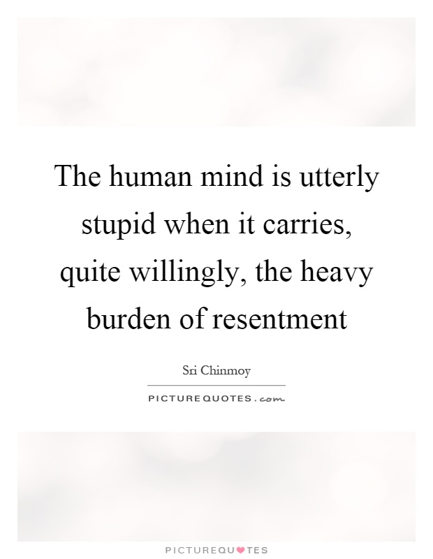 The human mind is utterly stupid when it carries, quite willingly, the heavy burden of resentment Picture Quote #1