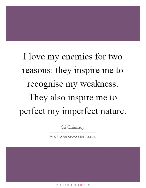 I love my enemies for two reasons: they inspire me to recognise my weakness. They also inspire me to perfect my imperfect nature Picture Quote #1