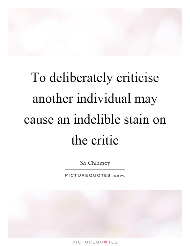 To deliberately criticise another individual may cause an indelible stain on the critic Picture Quote #1