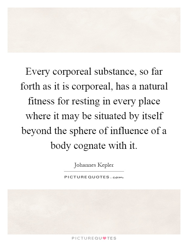 Every corporeal substance, so far forth as it is corporeal, has a natural fitness for resting in every place where it may be situated by itself beyond the sphere of influence of a body cognate with it Picture Quote #1