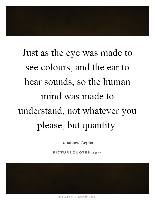 Just as the eye was made to see colours, and the ear to hear sounds, so the human mind was made to understand, not whatever you please, but quantity Picture Quote #1