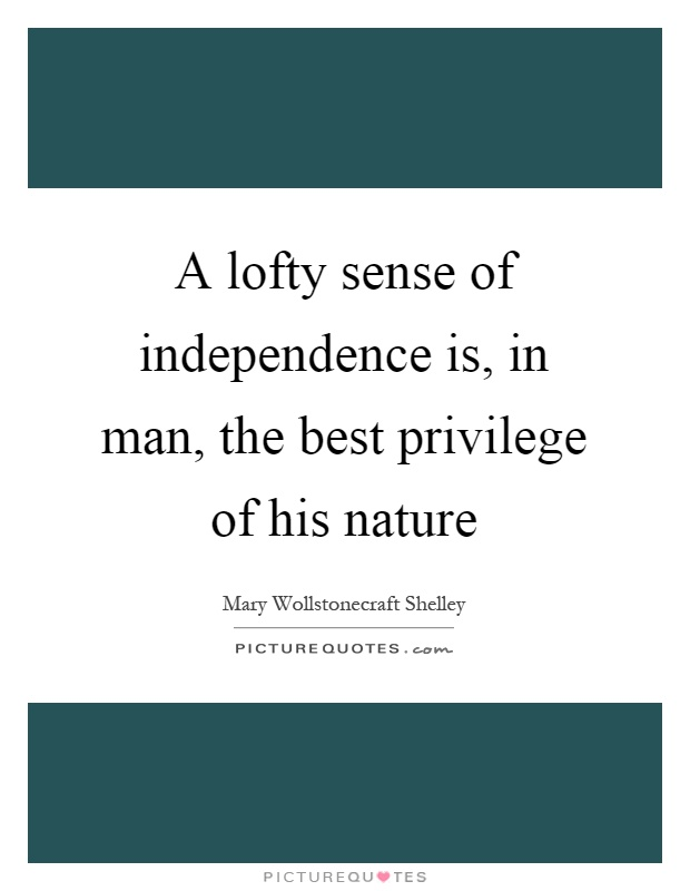A lofty sense of independence is, in man, the best privilege of his nature Picture Quote #1