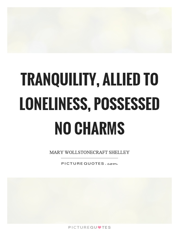 Tranquility, allied to loneliness, possessed no charms Picture Quote #1