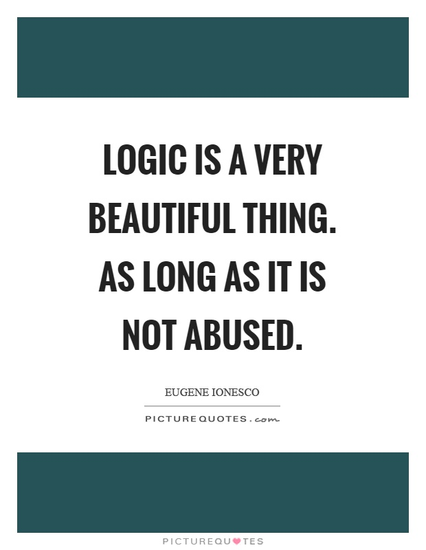 Logic is a very beautiful thing. As long as it is not abused Picture Quote #1