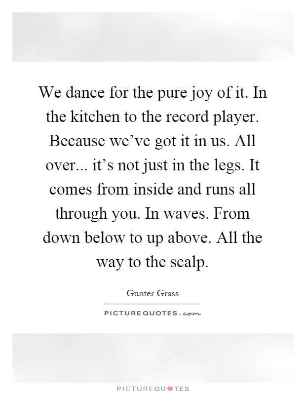 We dance for the pure joy of it. In the kitchen to the record player. Because we've got it in us. All over... it's not just in the legs. It comes from inside and runs all through you. In waves. From down below to up above. All the way to the scalp Picture Quote #1