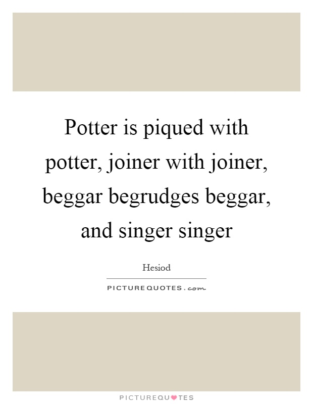 Potter is piqued with potter, joiner with joiner, beggar begrudges beggar, and singer singer Picture Quote #1