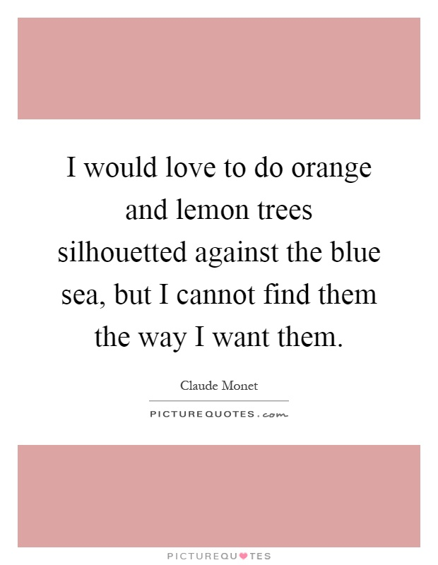 I would love to do orange and lemon trees silhouetted against the blue sea, but I cannot find them the way I want them Picture Quote #1