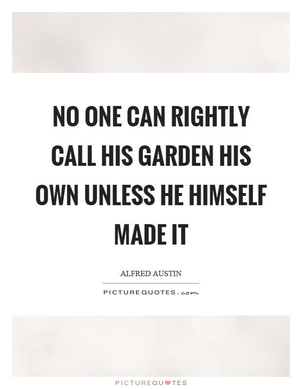 No one can rightly call his garden his own unless he himself made it Picture Quote #1