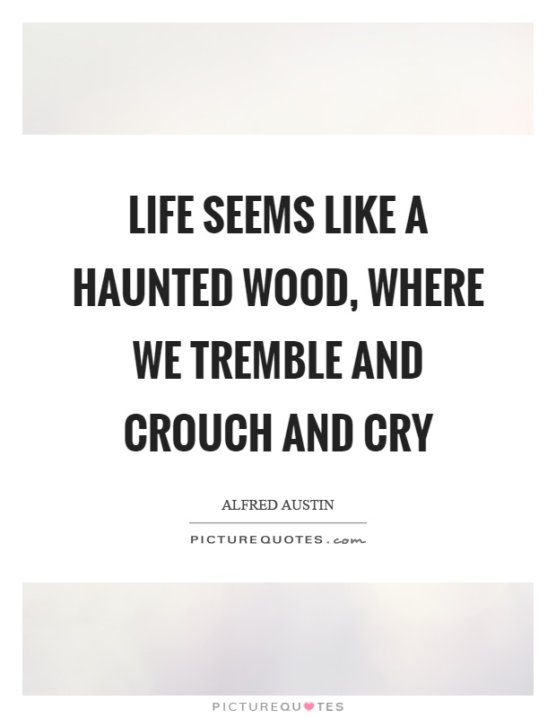 Life seems like a haunted wood, where we tremble and crouch and cry Picture Quote #1