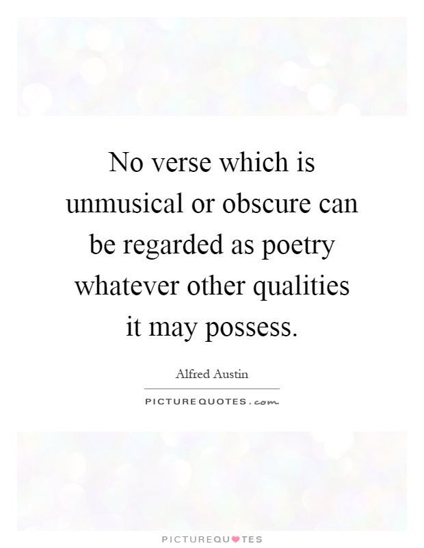No verse which is unmusical or obscure can be regarded as poetry whatever other qualities it may possess Picture Quote #1