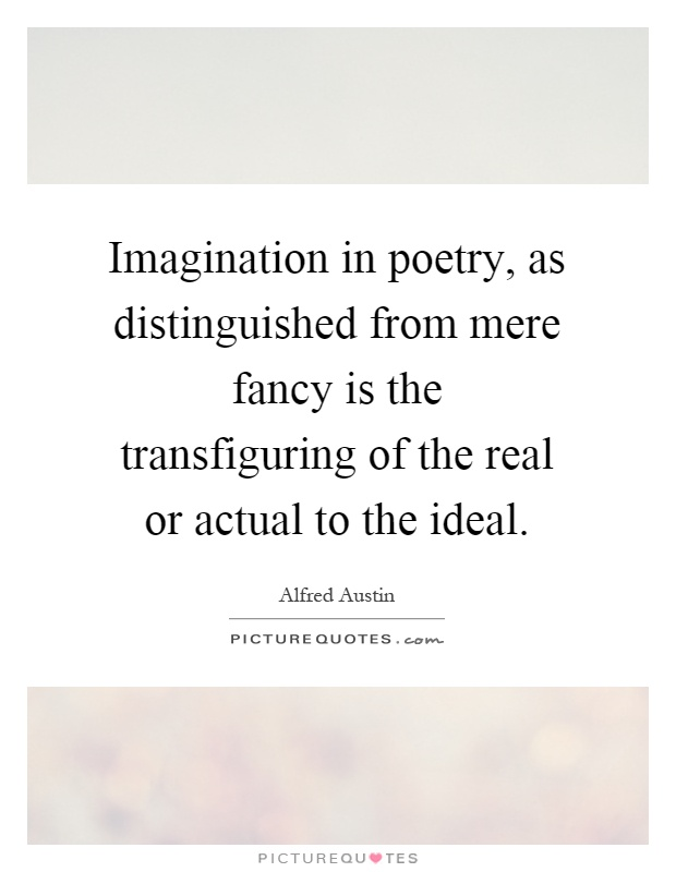 Imagination in poetry, as distinguished from mere fancy is the transfiguring of the real or actual to the ideal Picture Quote #1