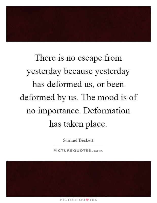 There is no escape from yesterday because yesterday has deformed us, or been deformed by us. The mood is of no importance. Deformation has taken place Picture Quote #1