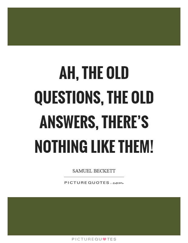 Ah, the old questions, the old answers, there's nothing like them! Picture Quote #1