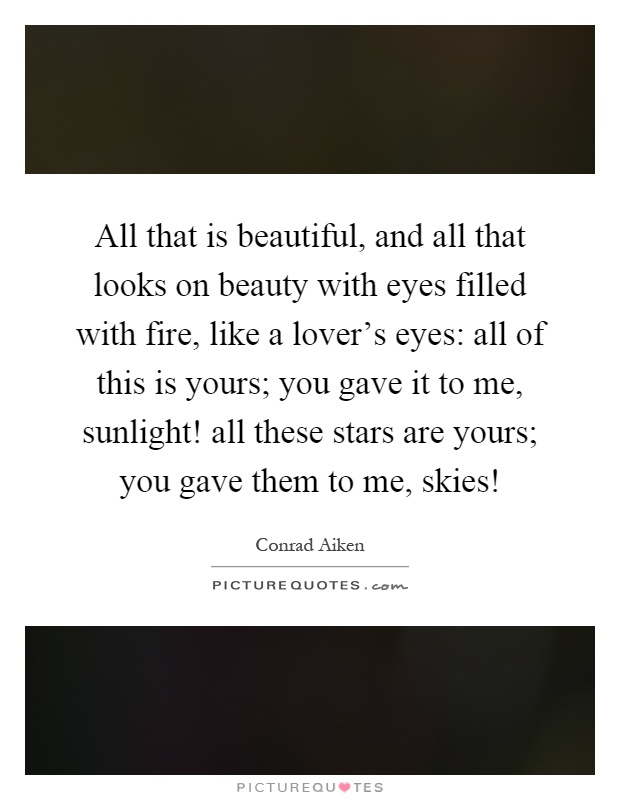 All that is beautiful, and all that looks on beauty with eyes filled with fire, like a lover's eyes: all of this is yours; you gave it to me, sunlight! all these stars are yours; you gave them to me, skies! Picture Quote #1