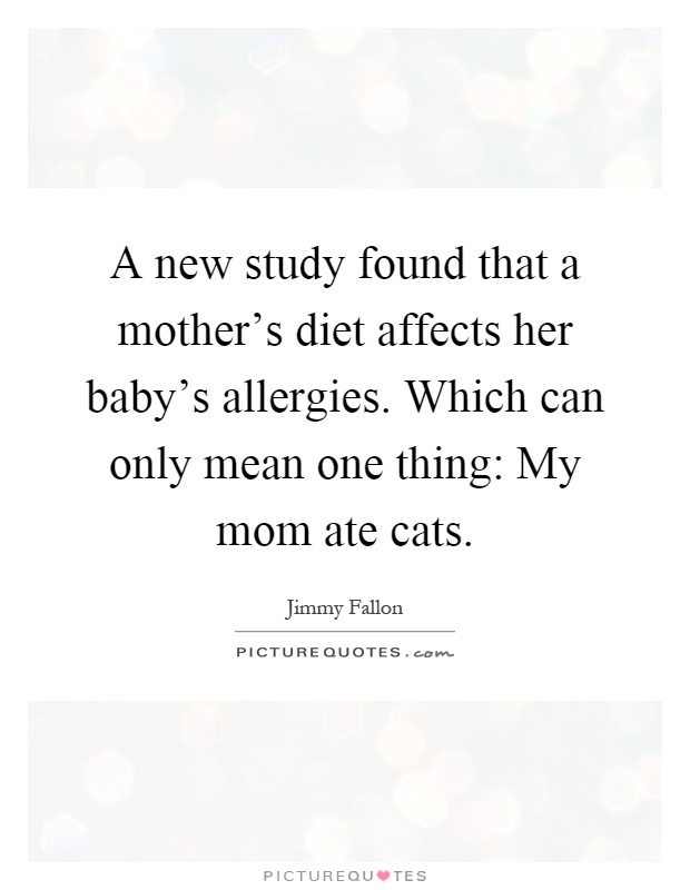 A new study found that a mother's diet affects her baby's allergies. Which can only mean one thing: My mom ate cats Picture Quote #1