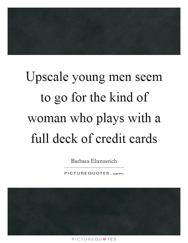 Upscale young men seem to go for the kind of woman who plays with a full deck of credit cards Picture Quote #1