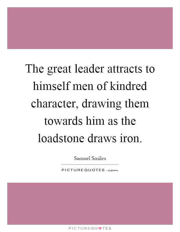 The great leader attracts to himself men of kindred character, drawing them towards him as the loadstone draws iron Picture Quote #1