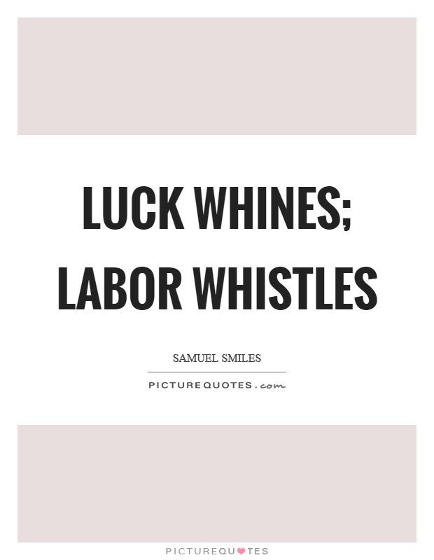 Luck whines; labor whistles Picture Quote #1